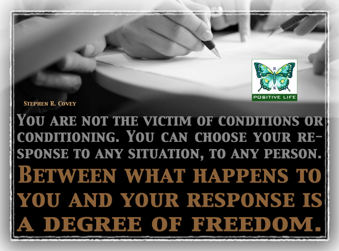 Between what happens to you and your response is a degree of freedom