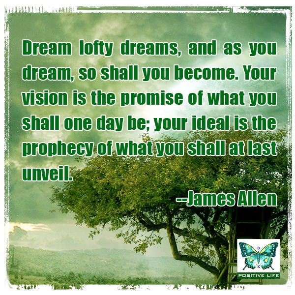 Dream lofty dreams, and as you dream, so shall you become. Your vision is the promise of what you shall one day be; your ideal is the prophecy of what you shall at last unveil. --James Allen
